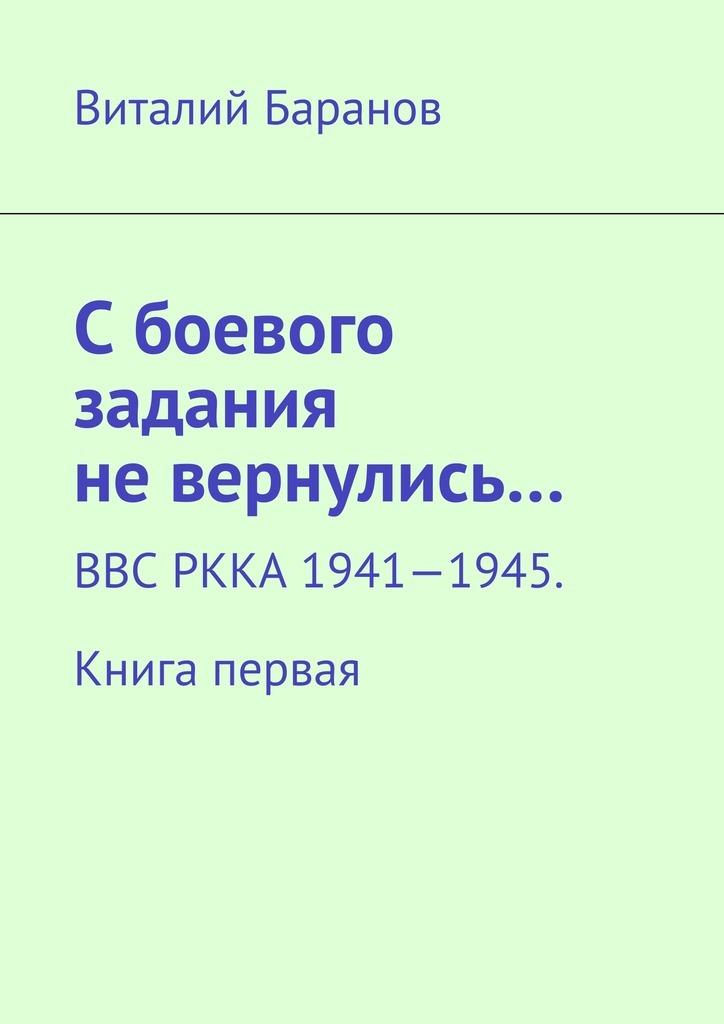 Виталий Баранов Сбоевого задания невернулись… ВВС РККА 1941—1945. Книга первая виталий баранов сбоевого задания не