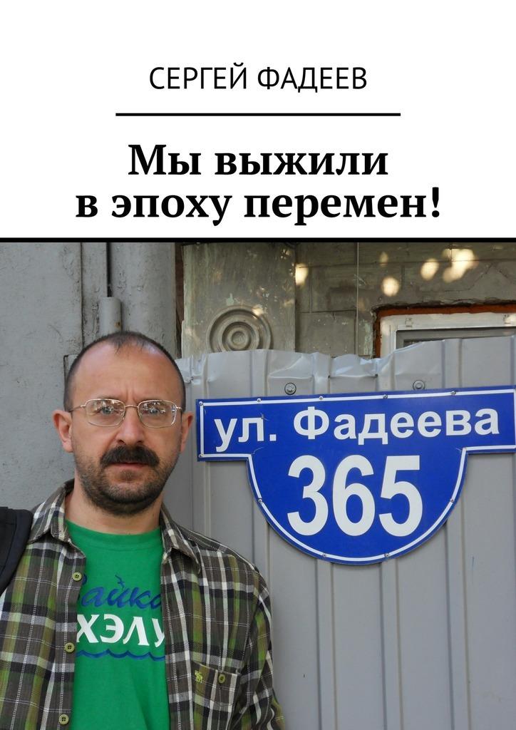 Сергей Фадеев Мы выжили в эпоху перемен! игорь алексеевич фадеев потеряшки