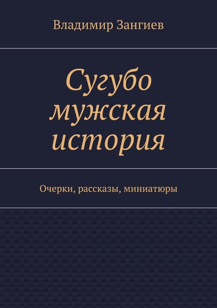 Владимир Зангиев Сугубо мужская история. Очерки, рассказы, миниатюры