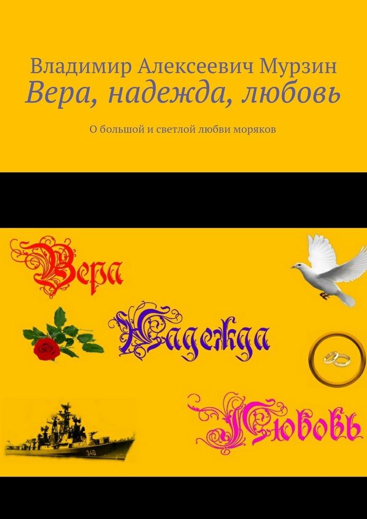 Владимир Алексеевич Мурзин Вера, надежда, любовь. Обольшой исветлой любви моряков
