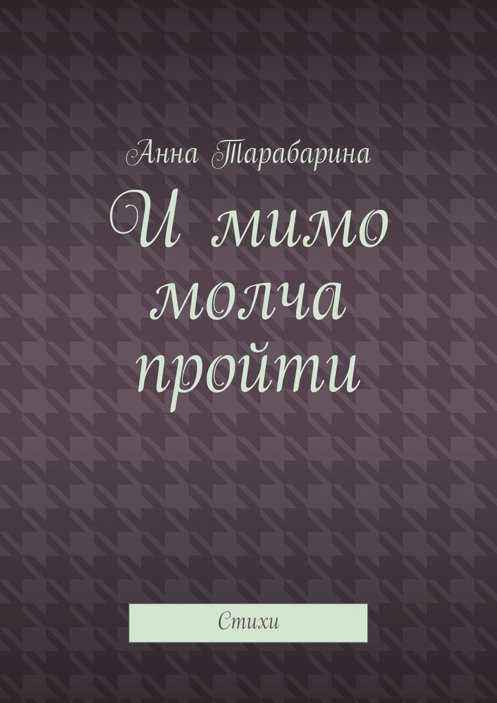 Анна Тарабарина Имимо молча пройти. Стихи кэмпбелл анна обольститель и куртизанка