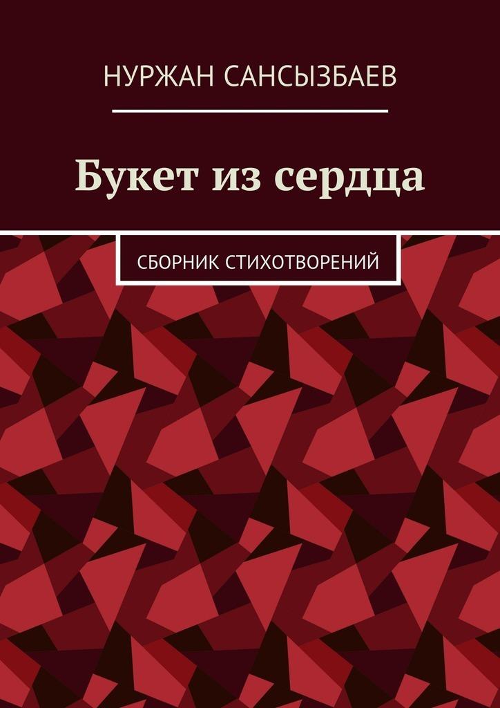 Нуржан Сансызбаев Букет изсердца. Сборник стихотворений цена 2017