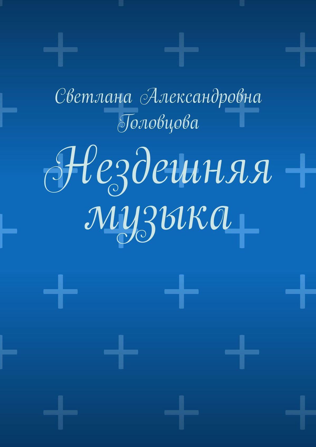 Светлана Александровна Головцова Нездешняя музыка светлана чайка стихи о…