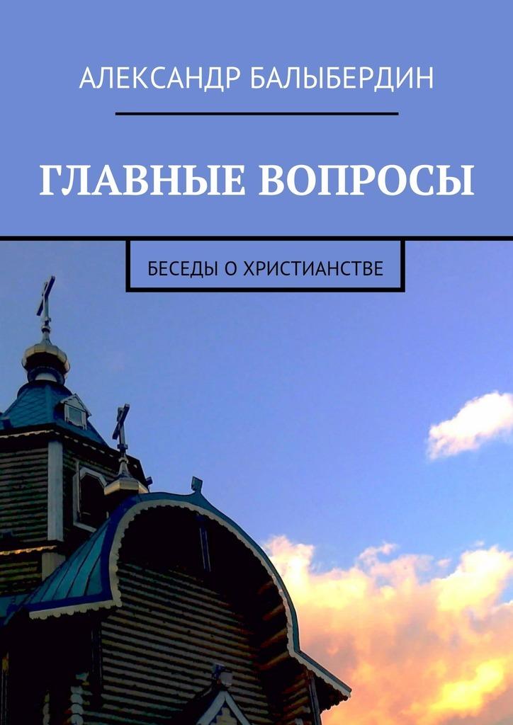 Александр Геннадьевич Балыбердин Главные вопросы. Беседы охристианстве цены онлайн