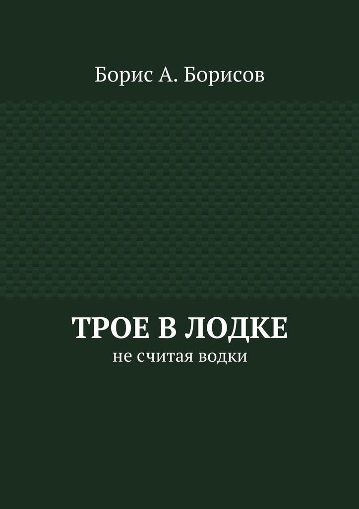 Борис А. Борисов Трое влодке. Несчитая водки борис а борисов гитлер освободитель губернаторы неврут