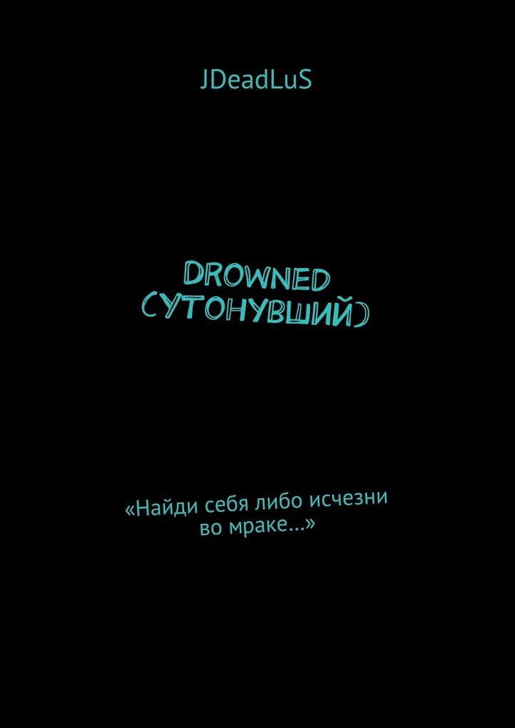 JDeadLuS Drowned (Утонувший). «Найди себя либо исчезни во мраке…» drowned ammet
