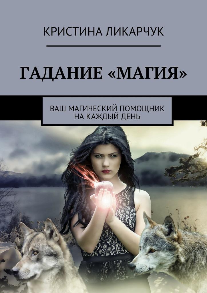 Кристина Викторовна Ликарчук Гадание «Магия». Ваш магический помощник на каждый день кристина викторовна ликарчук скажи мне любимый… гадание на любовь ваш магический помощник