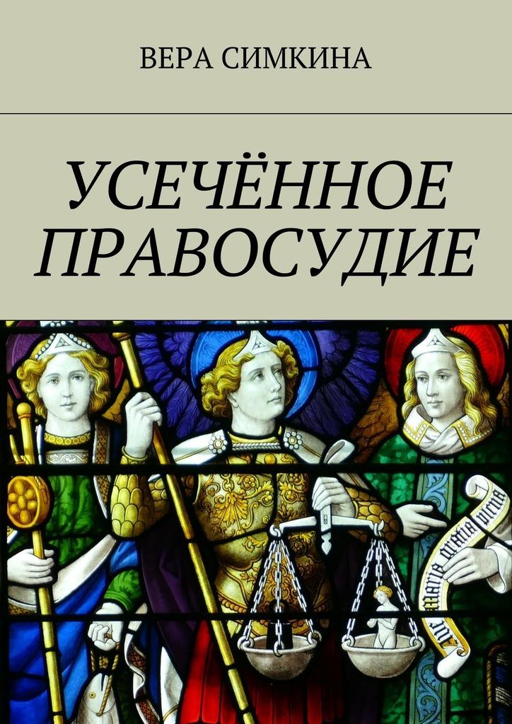 Вера Симкина Усечённое правосудие вера симкина усечённое правосудие