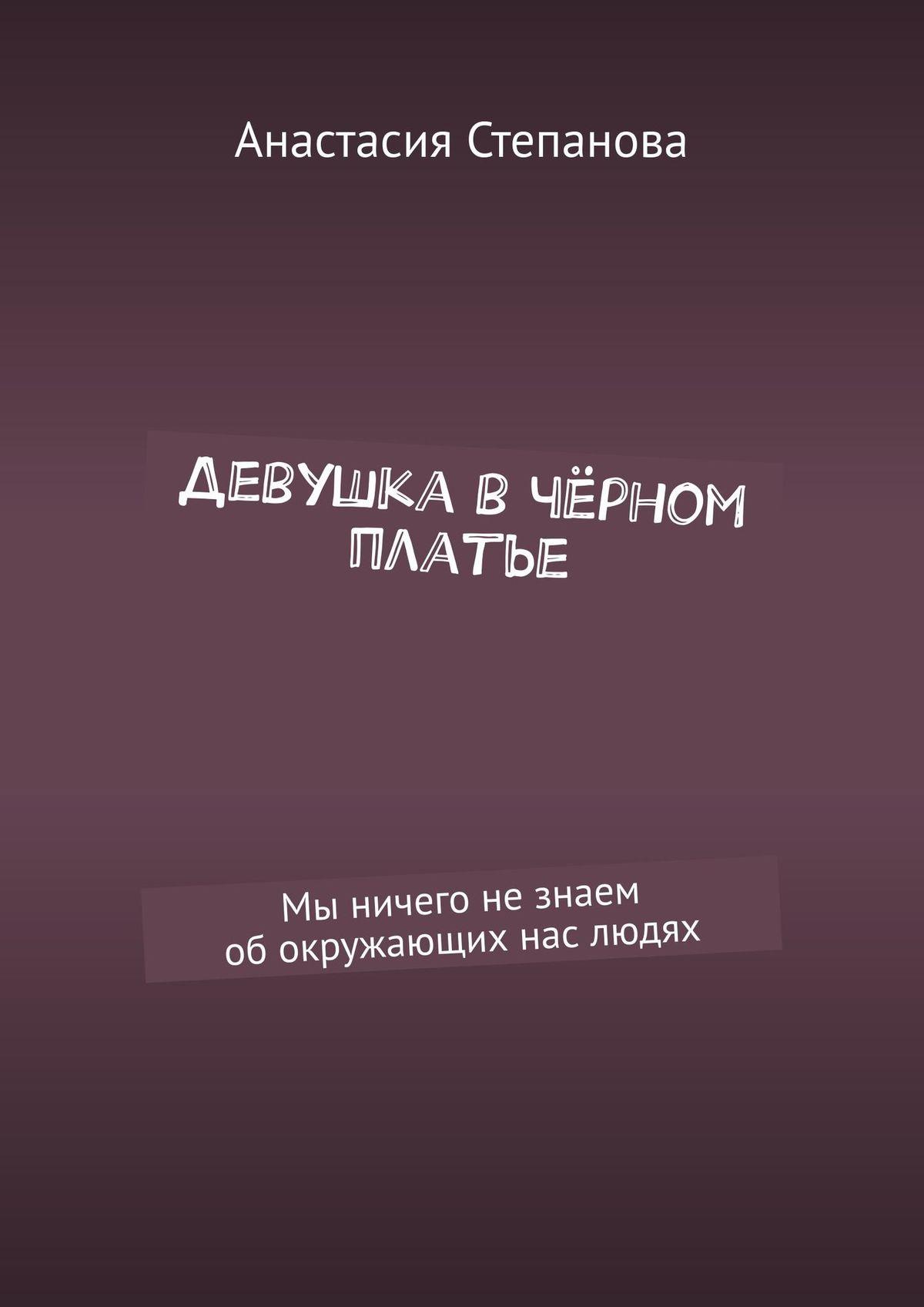 Анастасия Степанова Девушка вчёрном платье. Мы ничего незнаем обокружающих нас людях