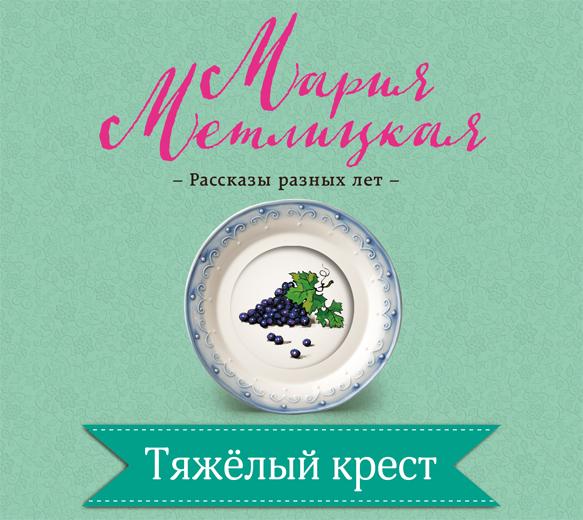 Мария Метлицкая Тяжелый крест мария метлицкая приезжие