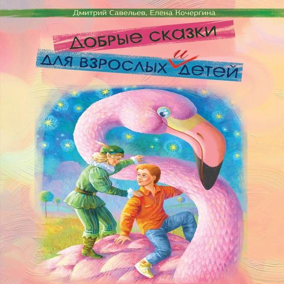 Дмитрий Савельев Добрые сказки для взрослых и детей