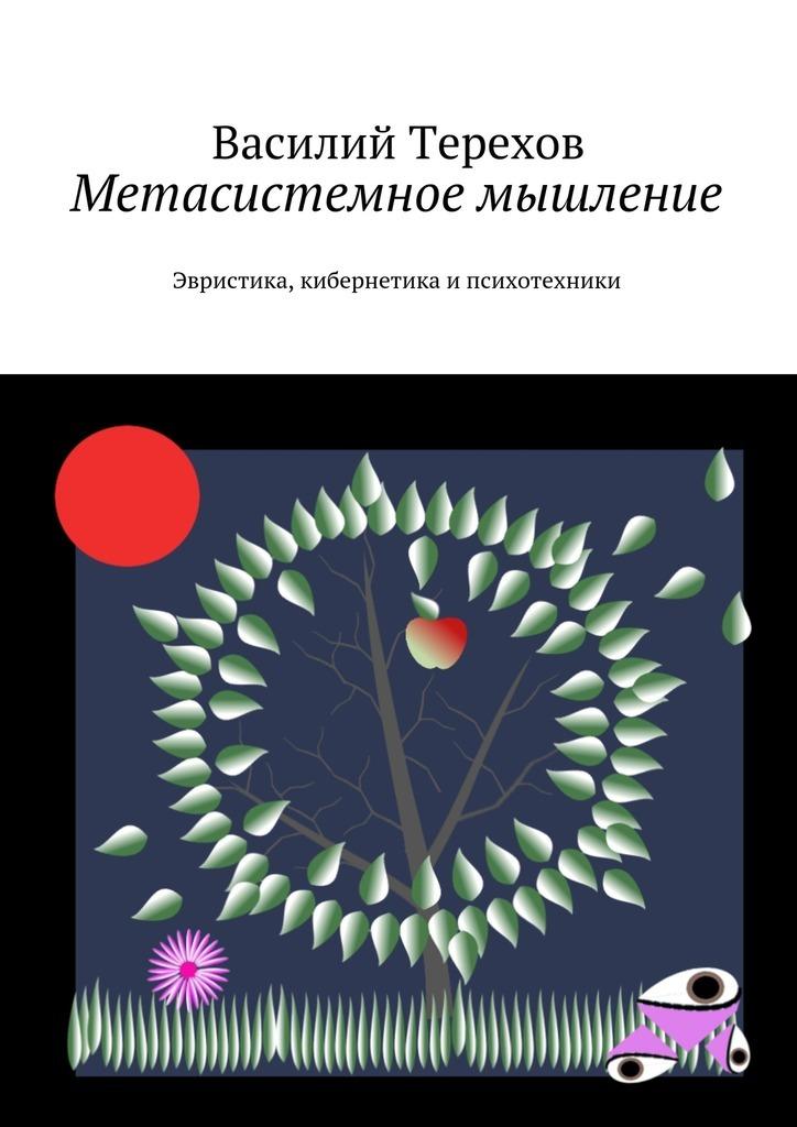 Василий Терехов Метасистемное мышление. Эвристика, кибернетика и психотехники