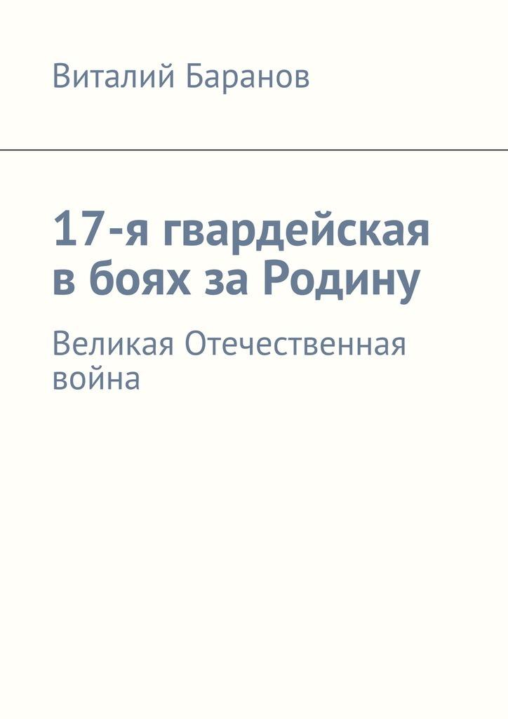 Виталий Баранов 17-я гвардейская вбоях заРодину. Великая Отечественная война в боях за перекоп