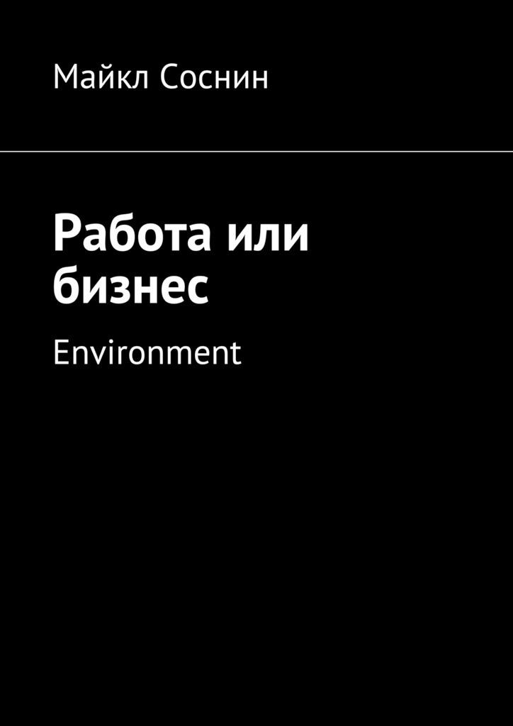 Майкл Соснин Работа или бизнес. Environment майкл соснин работа или бизнес global thinking