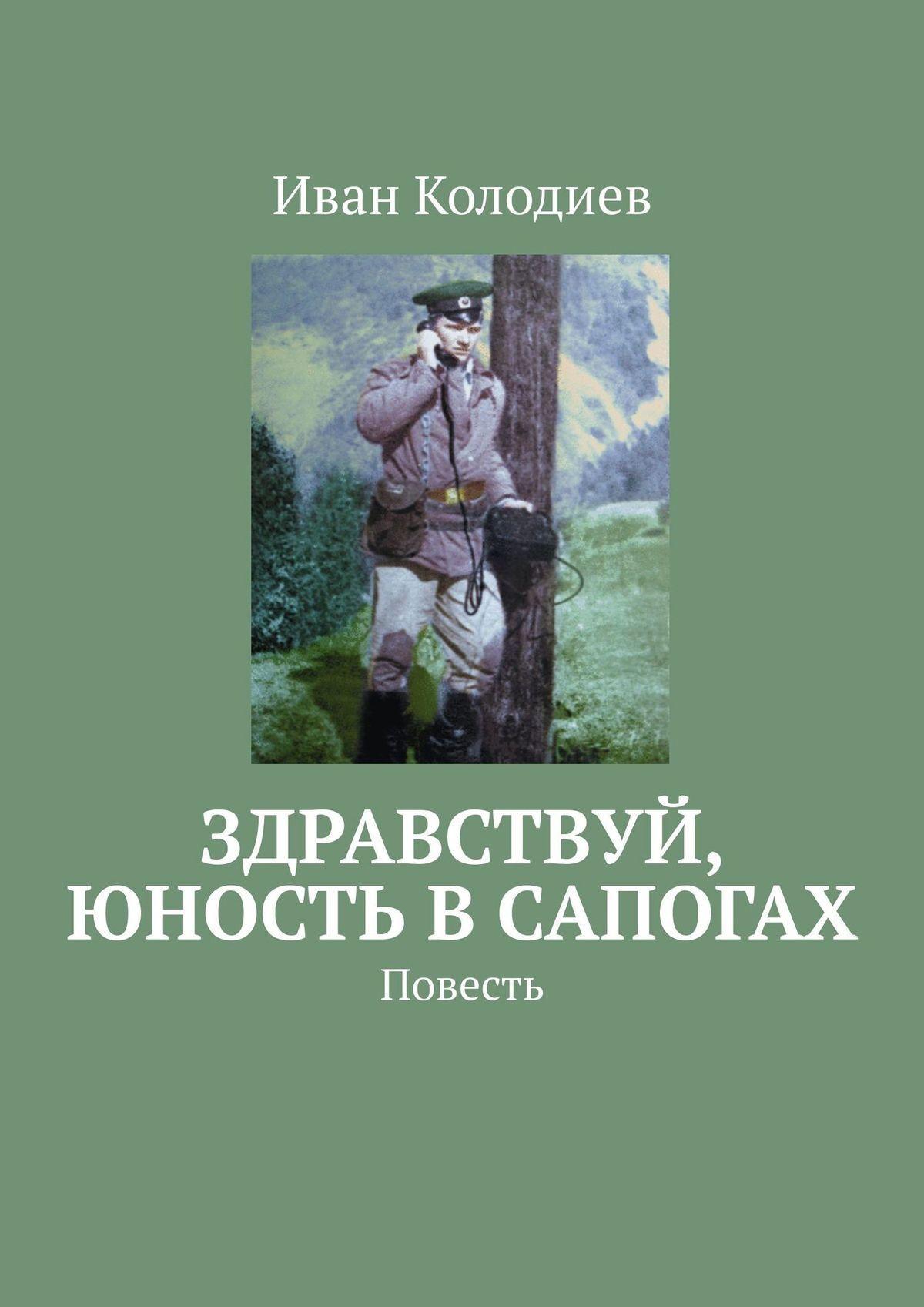 Иван Колодиев Здравствуй, юность в сапогах. Повесть иван колодиев судьба моя тебе спасибо стихи