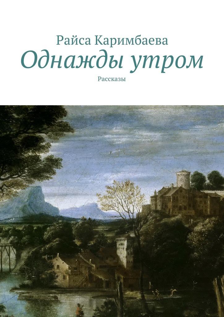 Райса Каримбаева Однажды утром. Рассказы райса каримбаева выжившие рассказы