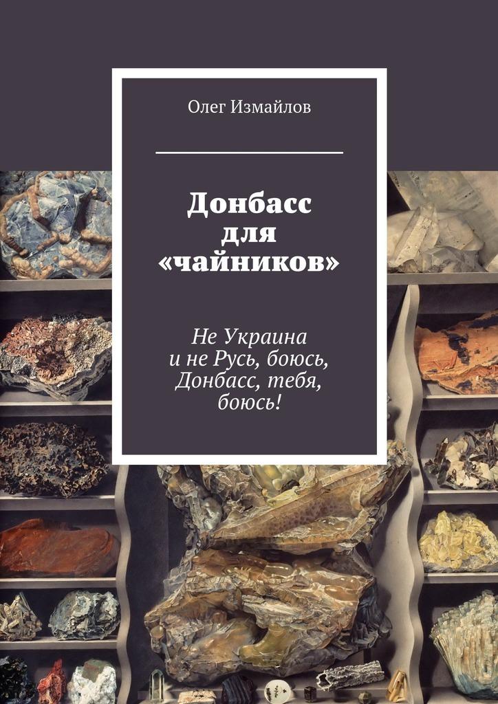 купить Олег Измайлов Донбасс для «чайников». НеУкраина инеРусь, боюсь, Донбасс, тебя, боюсь! по цене 180 рублей