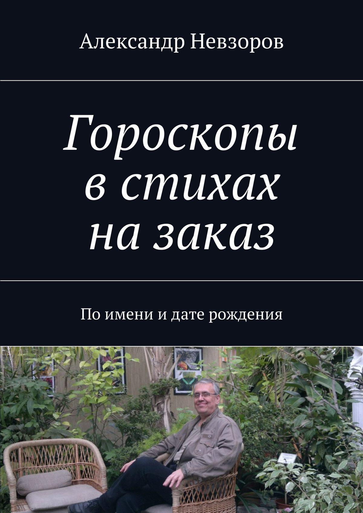 Александр Невзоров Гороскопы встихах назаказ. Поимени идате рождения