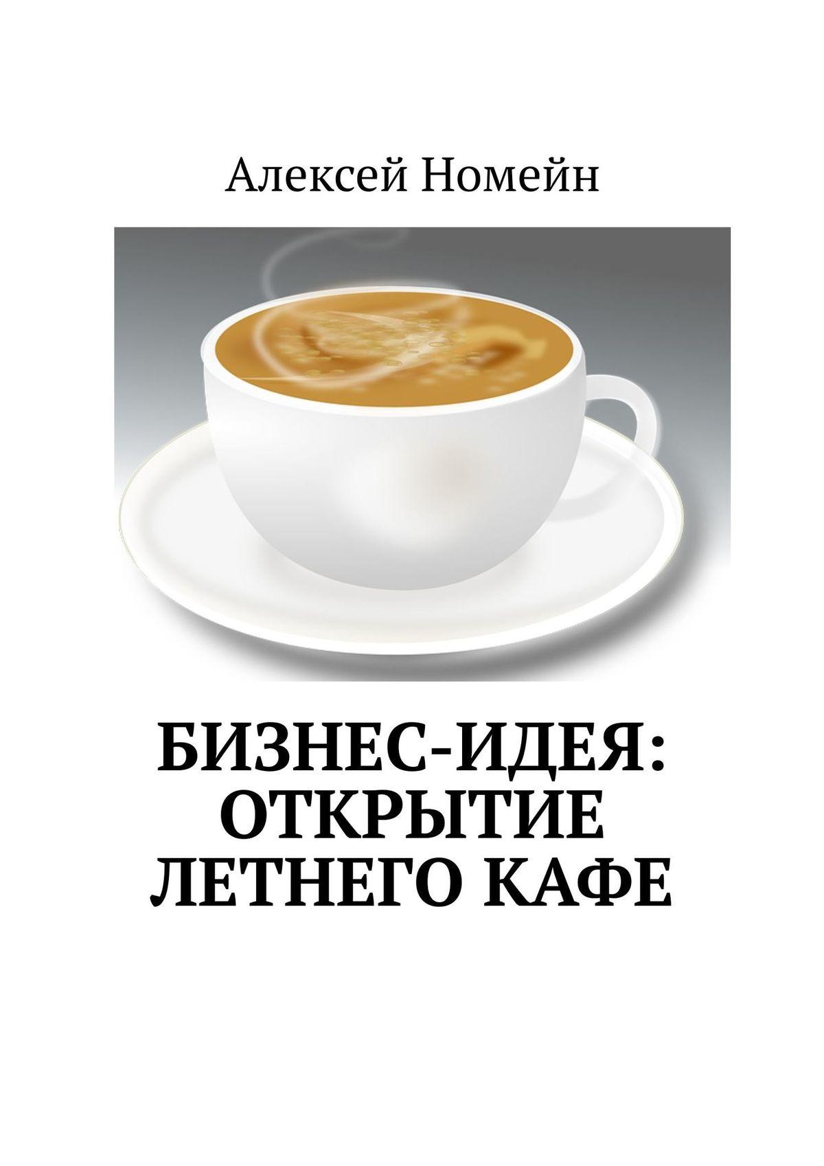 Алексей Номейн Бизнес-идея: открытие летнегокафе алексей номейн продвижение всоцсетях быстро илегко