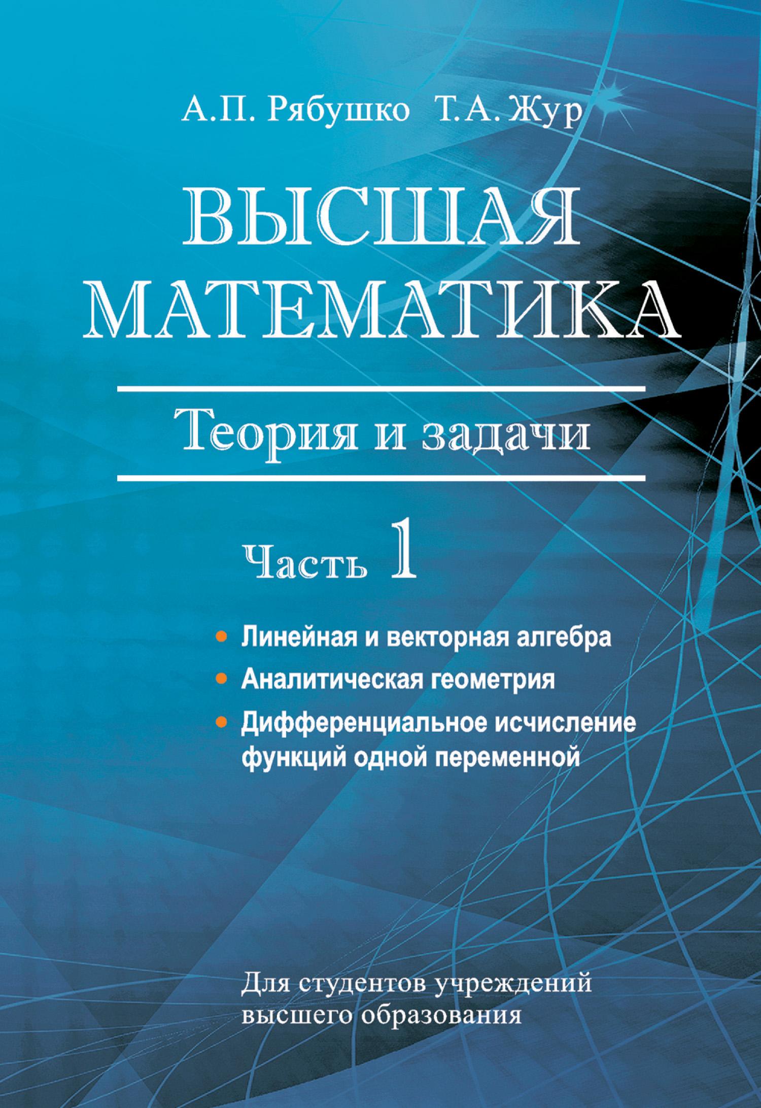 Фото - А. П. Рябушко Высшая математика. Теория и задачи. Часть 1. Линейная и векторная алгебра. Аналитическая геометрия. Дифференциальное исчисление функций одной переменной краснов м киселев а макаренко г шикин е заляпин в вся высшая математика том 1 аналитическая геометрия векторная алгебра линейная алге