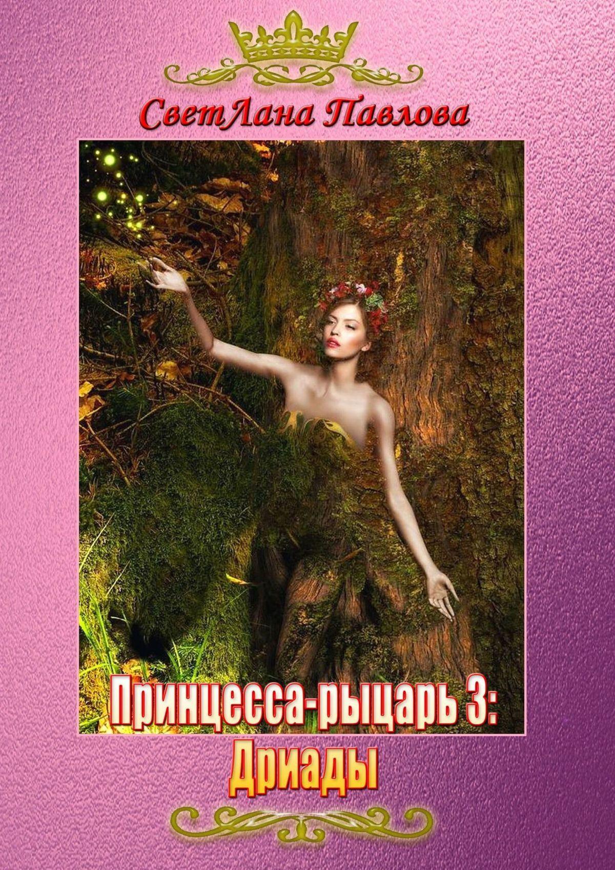 СветЛана Павлова Принцесса-рыцарь: Дриады. Книга 3 россия 00265 500 ваза дриады