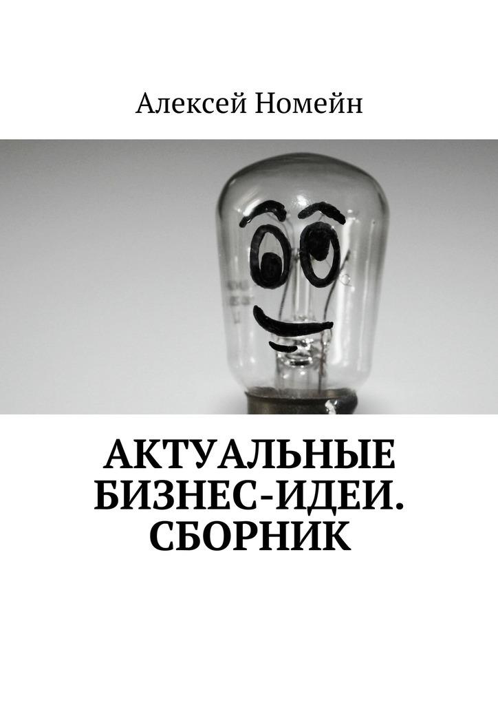 Алексей Номейн Актуальные бизнес-идеи. Сборник алексей номейн успешный старт какначать свой бизнес