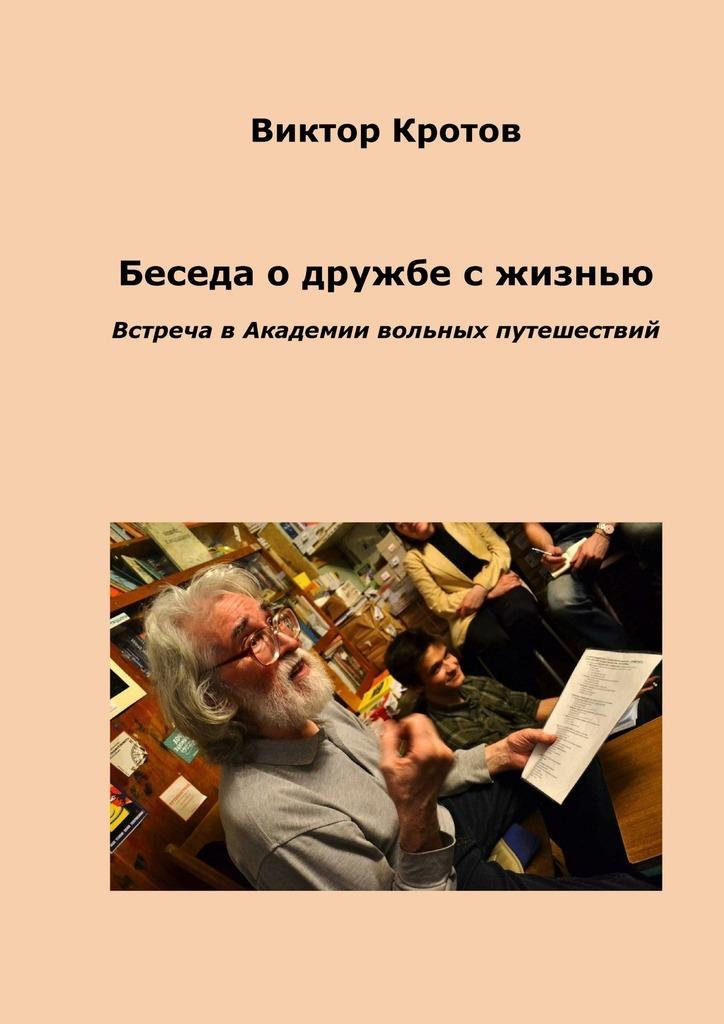 Виктор Кротов Беседа о дружбе с жизнью. Встреча в Академии вольных путешествий