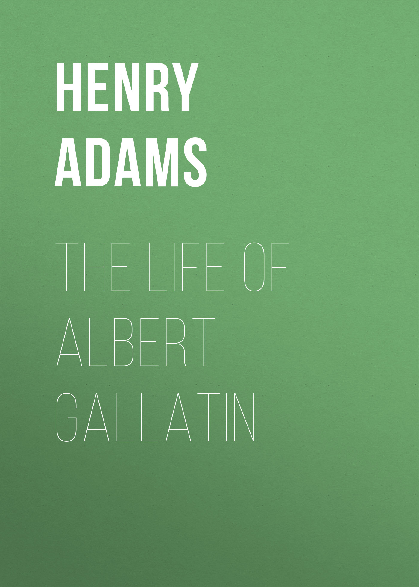 Adams Henry The Life of Albert Gallatin albert alcherbad kronos the infinity 18
