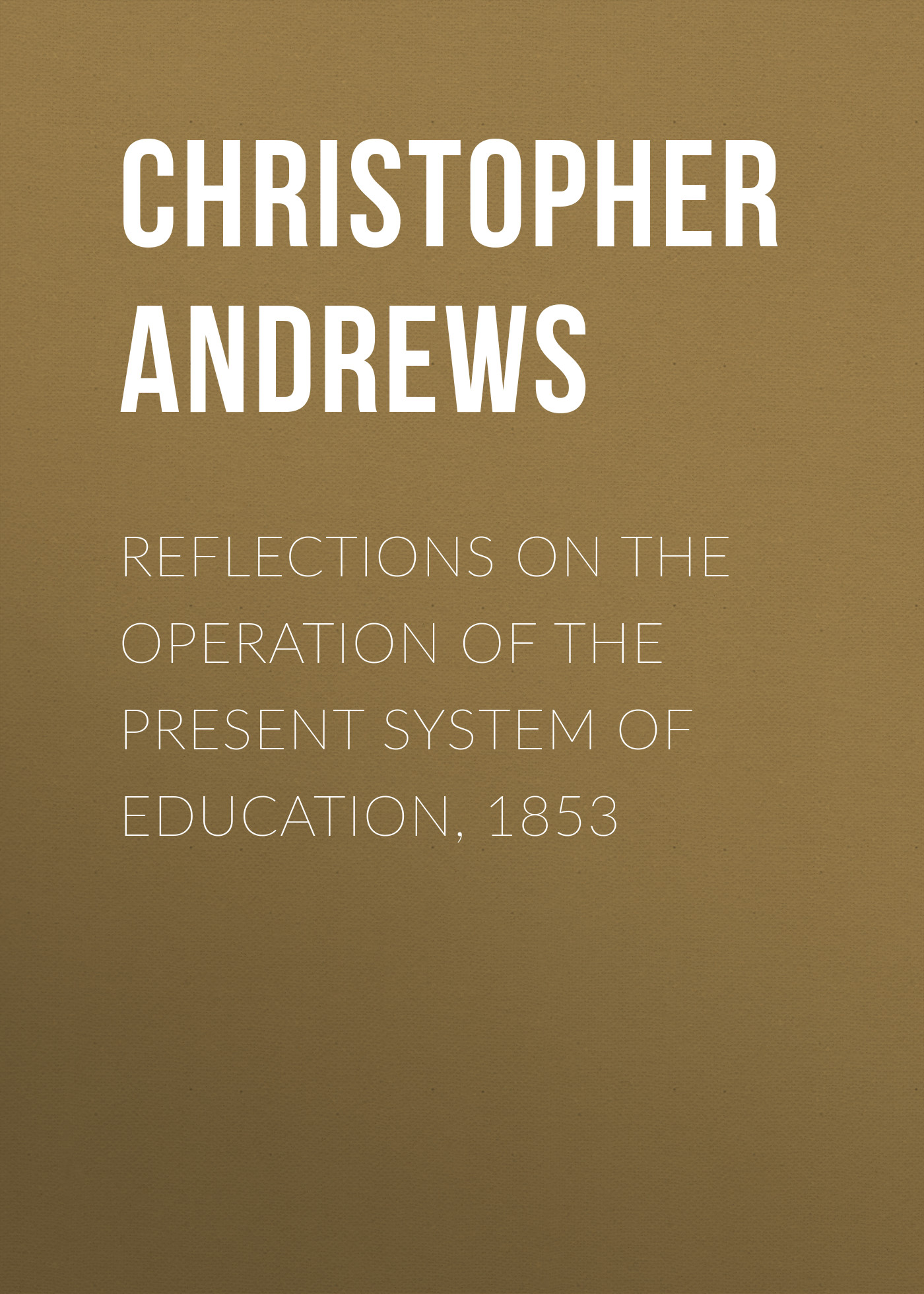 лучшая цена Andrews Christopher Columbus Reflections on the Operation of the Present System of Education, 1853