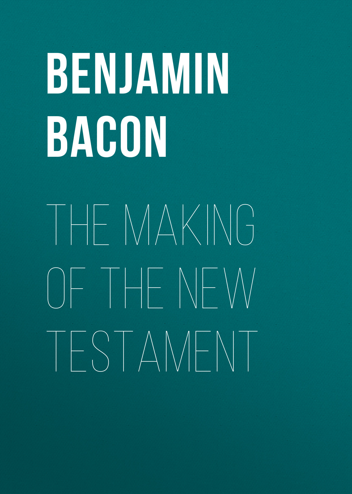 Bacon Benjamin Wisner The Making of the New Testament frey j the final testament