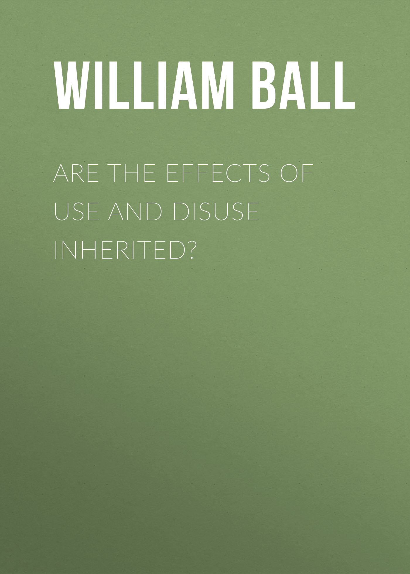 Ball William Platt Are the Effects of Use and Disuse Inherited? jo platt see olid sina