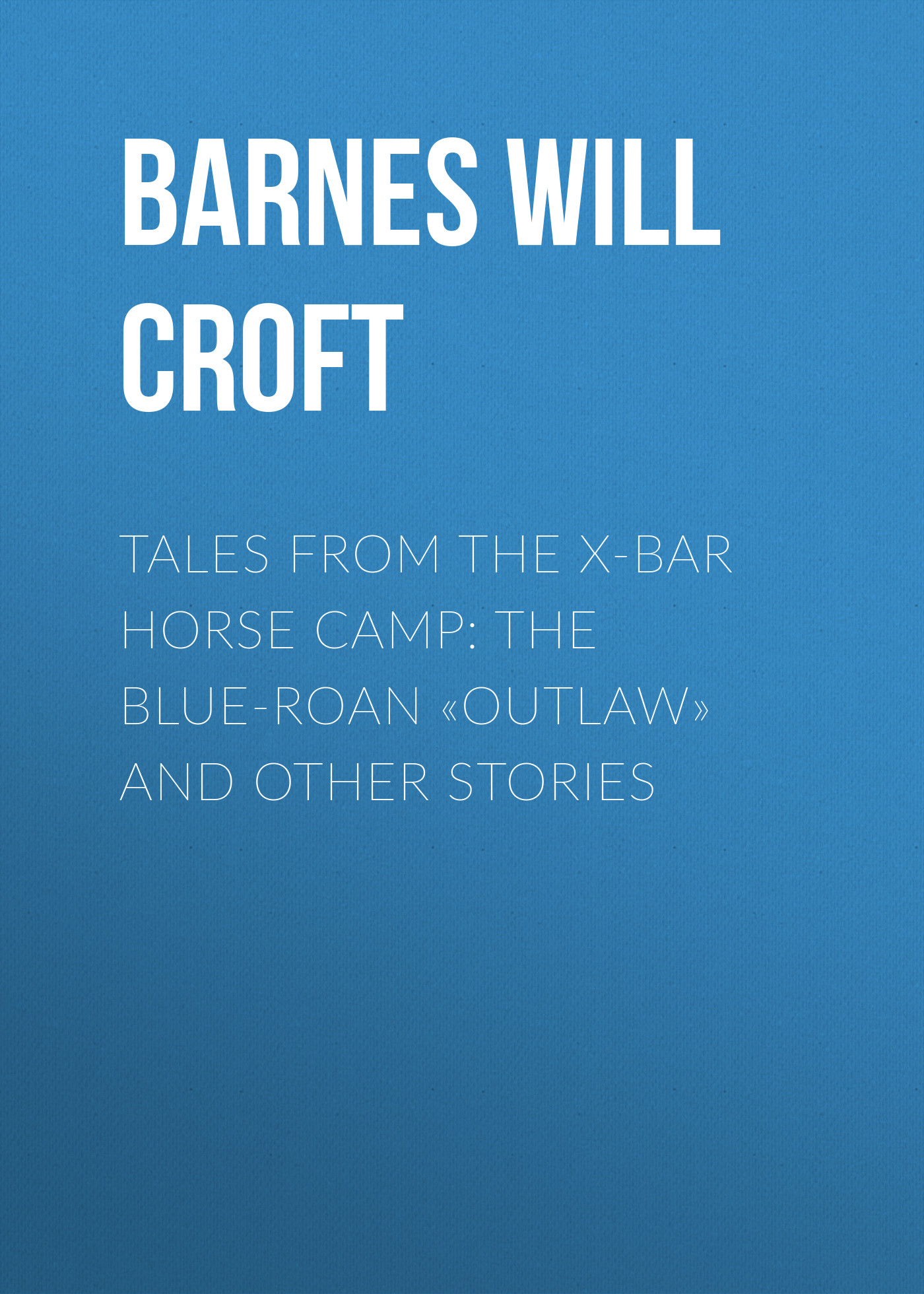 Barnes Will Croft Tales from the X-bar Horse Camp: The Blue-Roan «Outlaw» and Other Stories