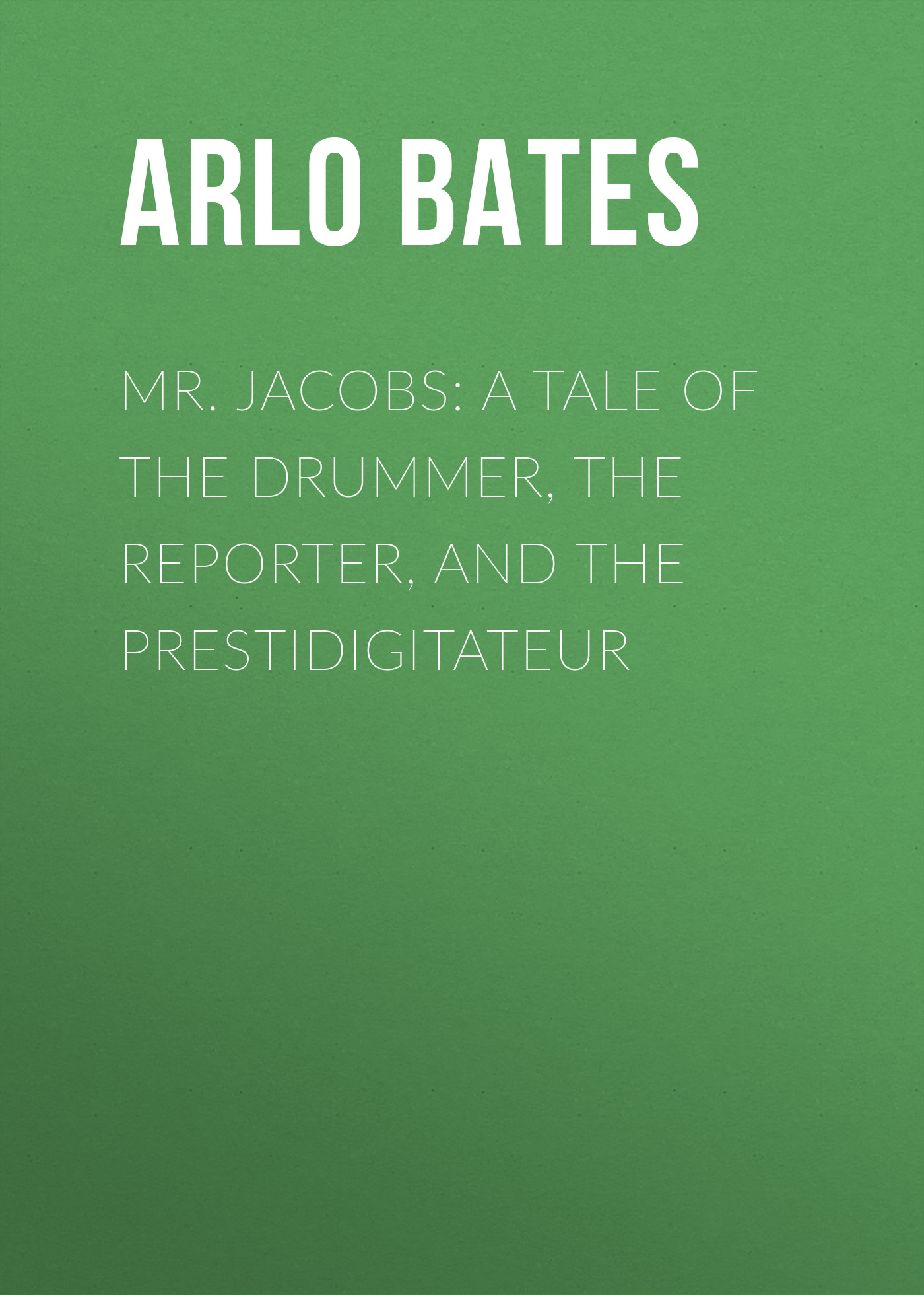 Bates Arlo Mr. Jacobs: A Tale of the Drummer, the Reporter, and the Prestidigitateur the orphan s tale