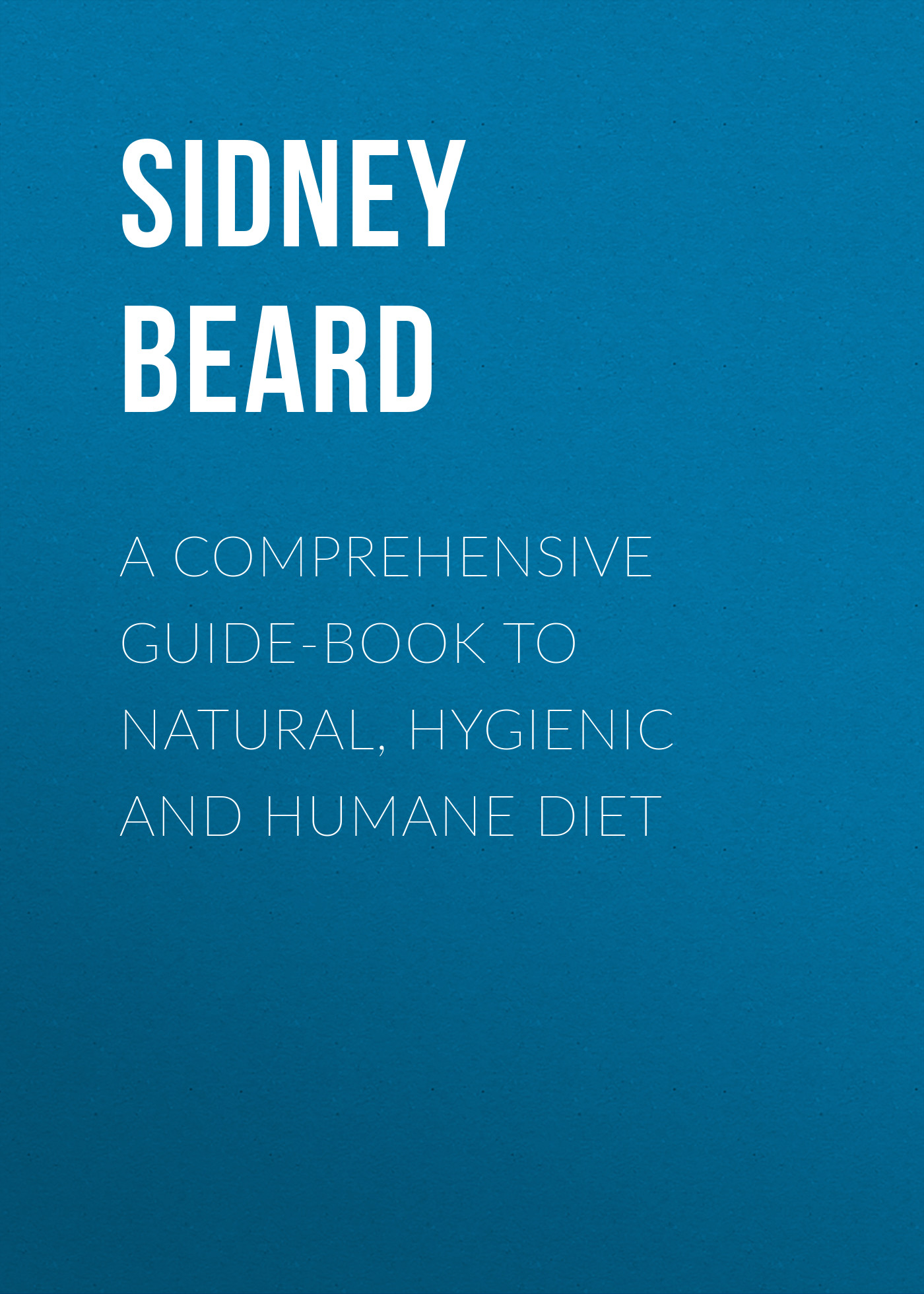 Beard Sidney Hartnoll A Comprehensive Guide-Book to Natural, Hygienic and Humane Diet a comprehensive guide to english comprehension and summary
