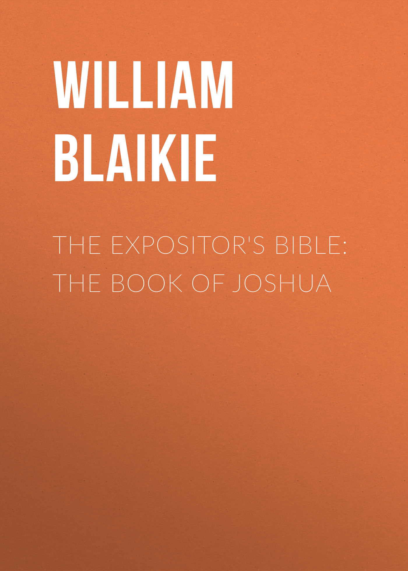 William Garden Blaikie The Expositor's Bible: The Book of Joshua william garden blaikie the book of joshua v 6