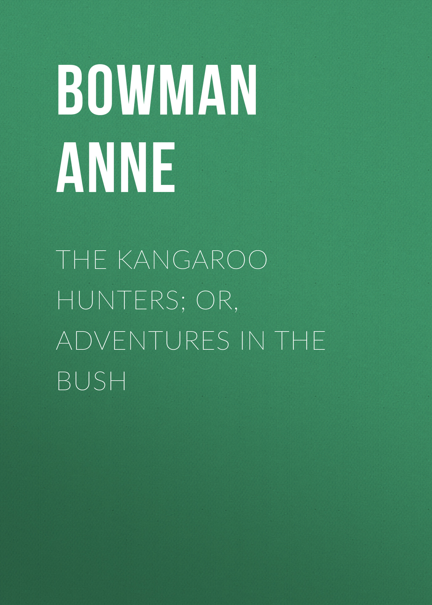 Bowman Anne The Kangaroo Hunters; Or, Adventures in the Bush the viridi anne pубашка