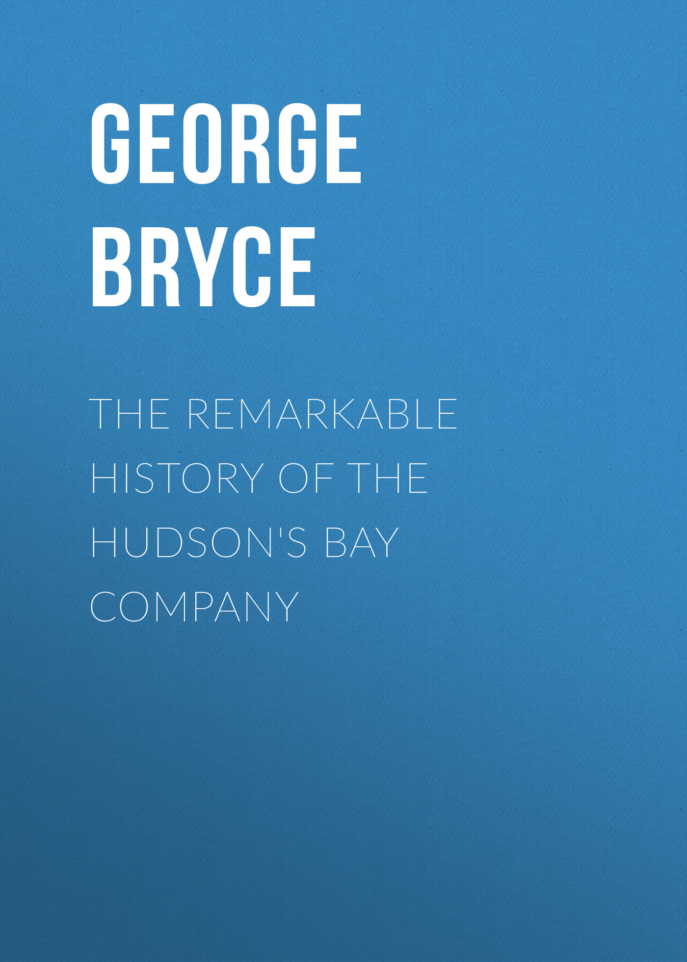 Bryce George The Remarkable History of the Hudson's Bay Company george hereford brooke battles of english history