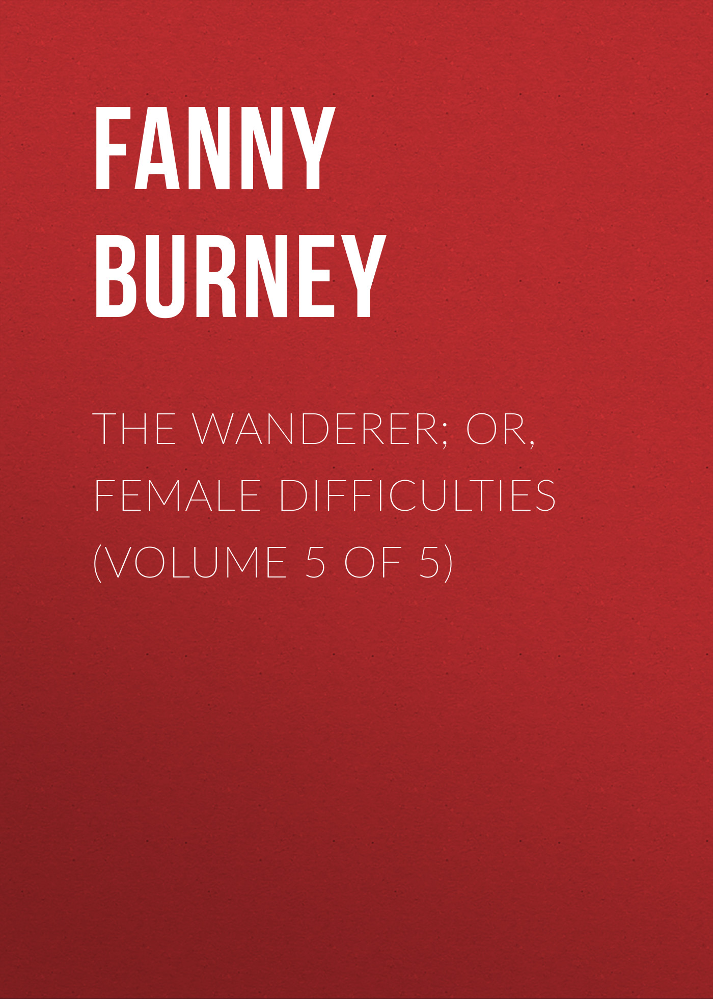 Burney Fanny The Wanderer; or, Female Difficulties (Volume 5 of 5) burney fanny the wanderer or female difficulties volume 5 of 5
