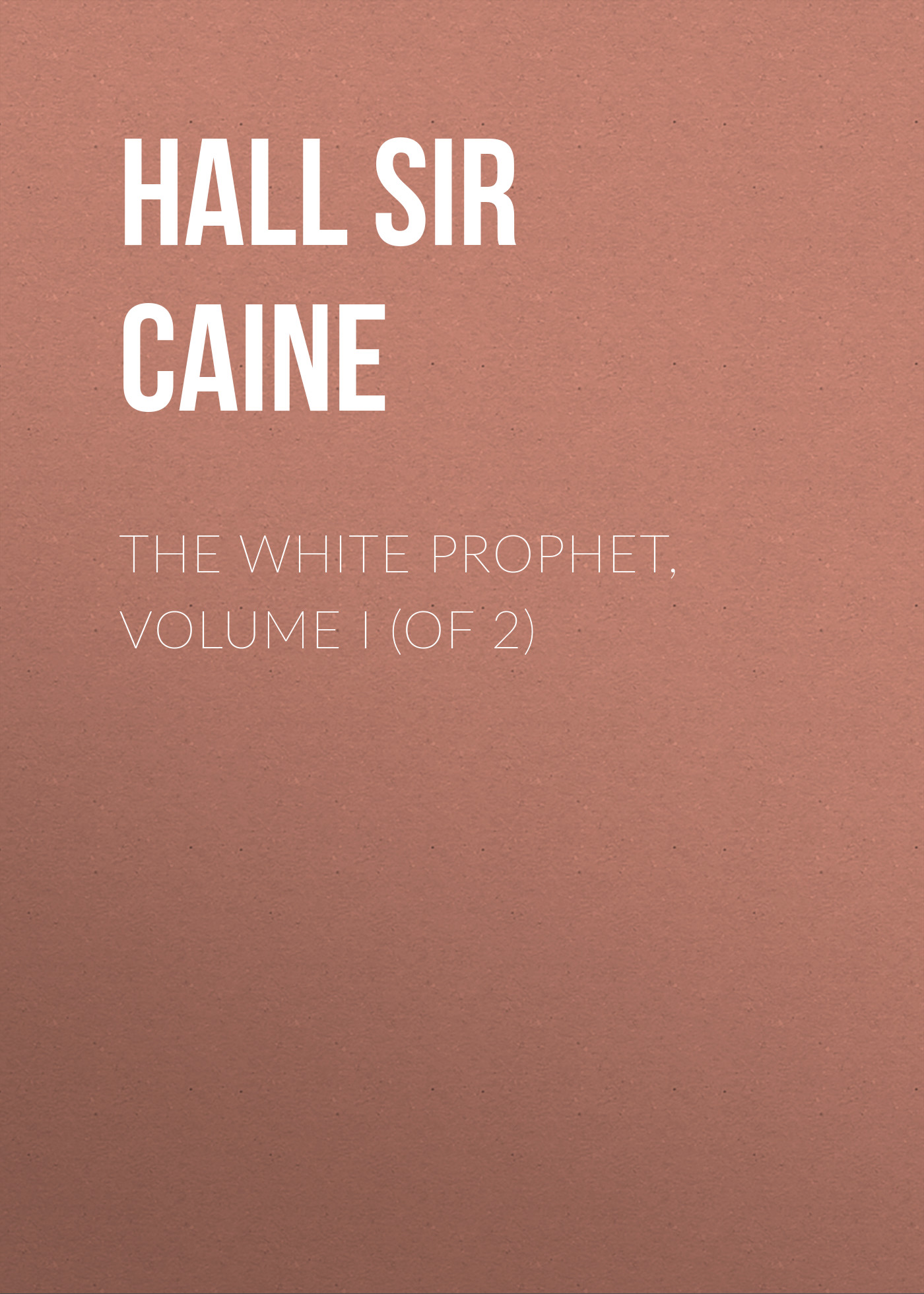 Sir Hall Caine The White Prophet, Volume I (of 2) sir hall caine the white prophet volume ii of 2