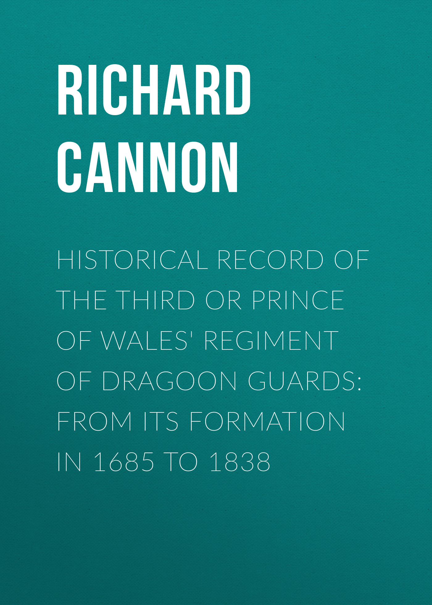 Cannon Richard Historical Record of the Third or Prince of Wales' Regiment of Dragoon Guards: From Its Formation in 1685 to 1838 cannon richard historical record of the ninth or the east norfolk regiment of foot microform