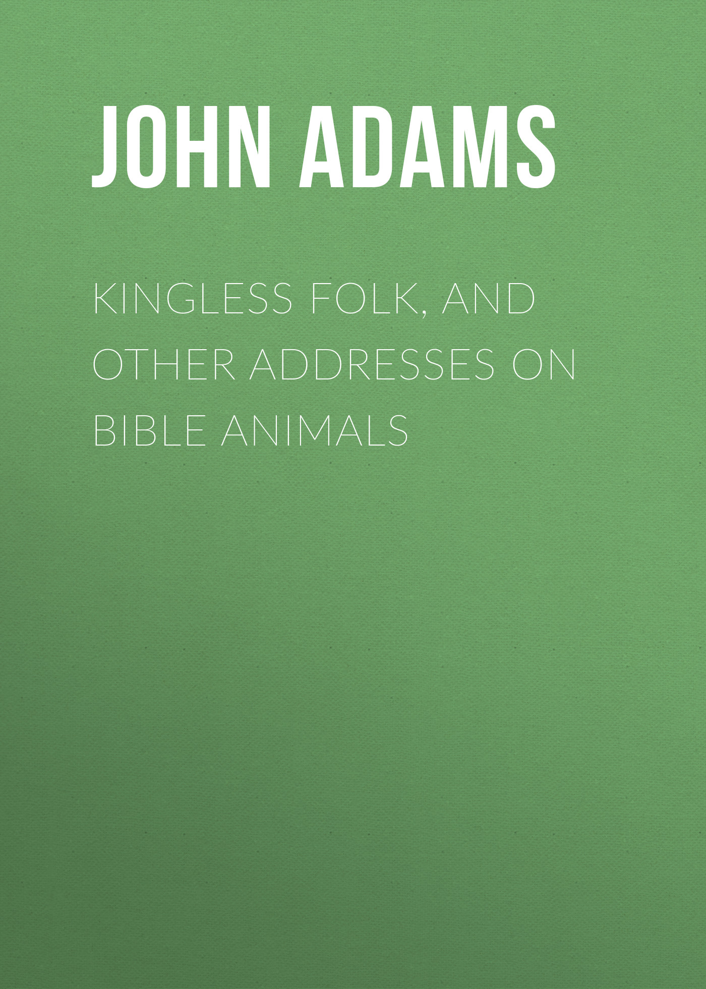 Adams John Kingless Folk, and other Addresses on Bible Animals john george wood bible animals