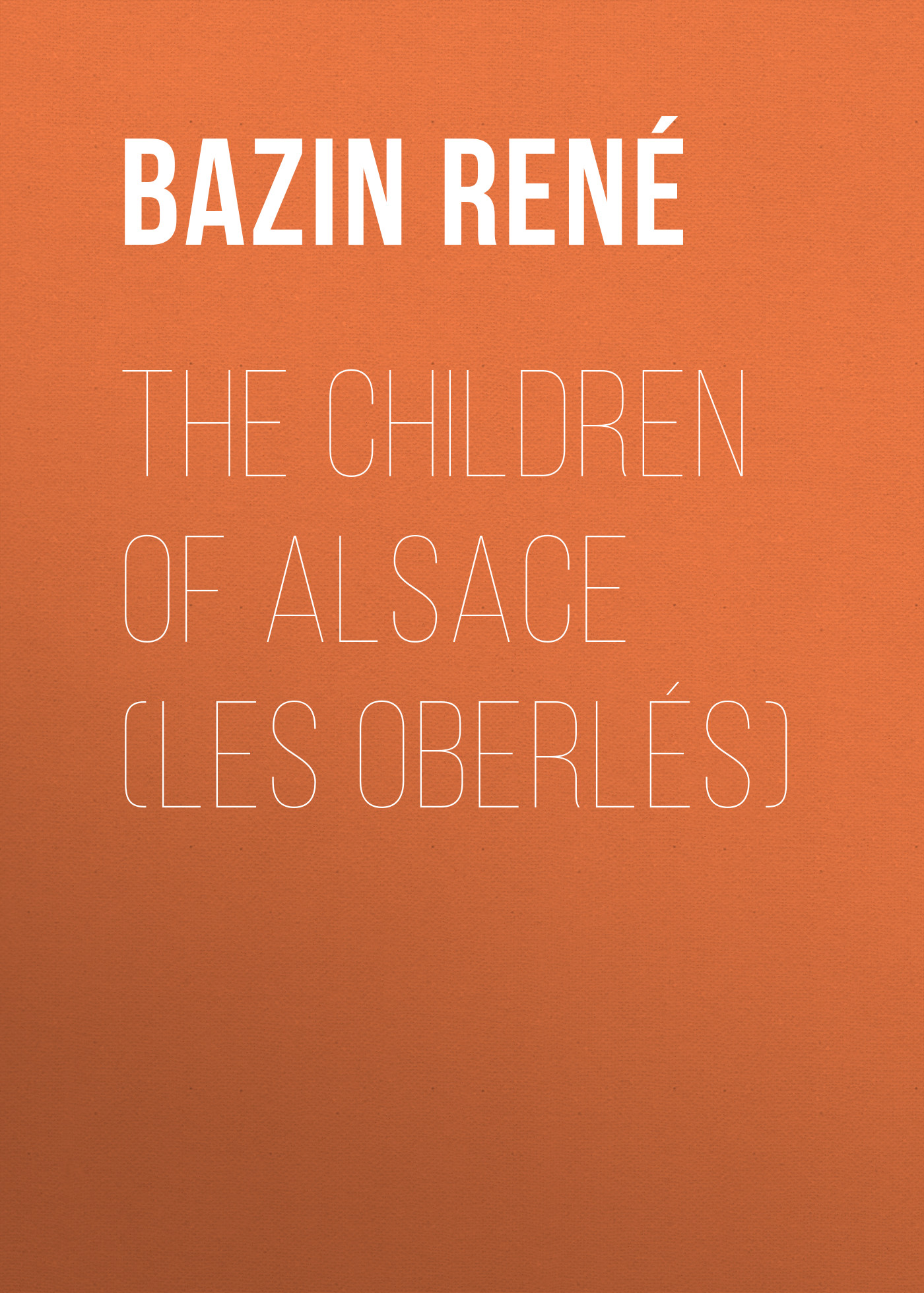 Bazin René The Children of Alsace (Les Oberlés) rené colson traite elementaire d electricite avec les principales applications french edition