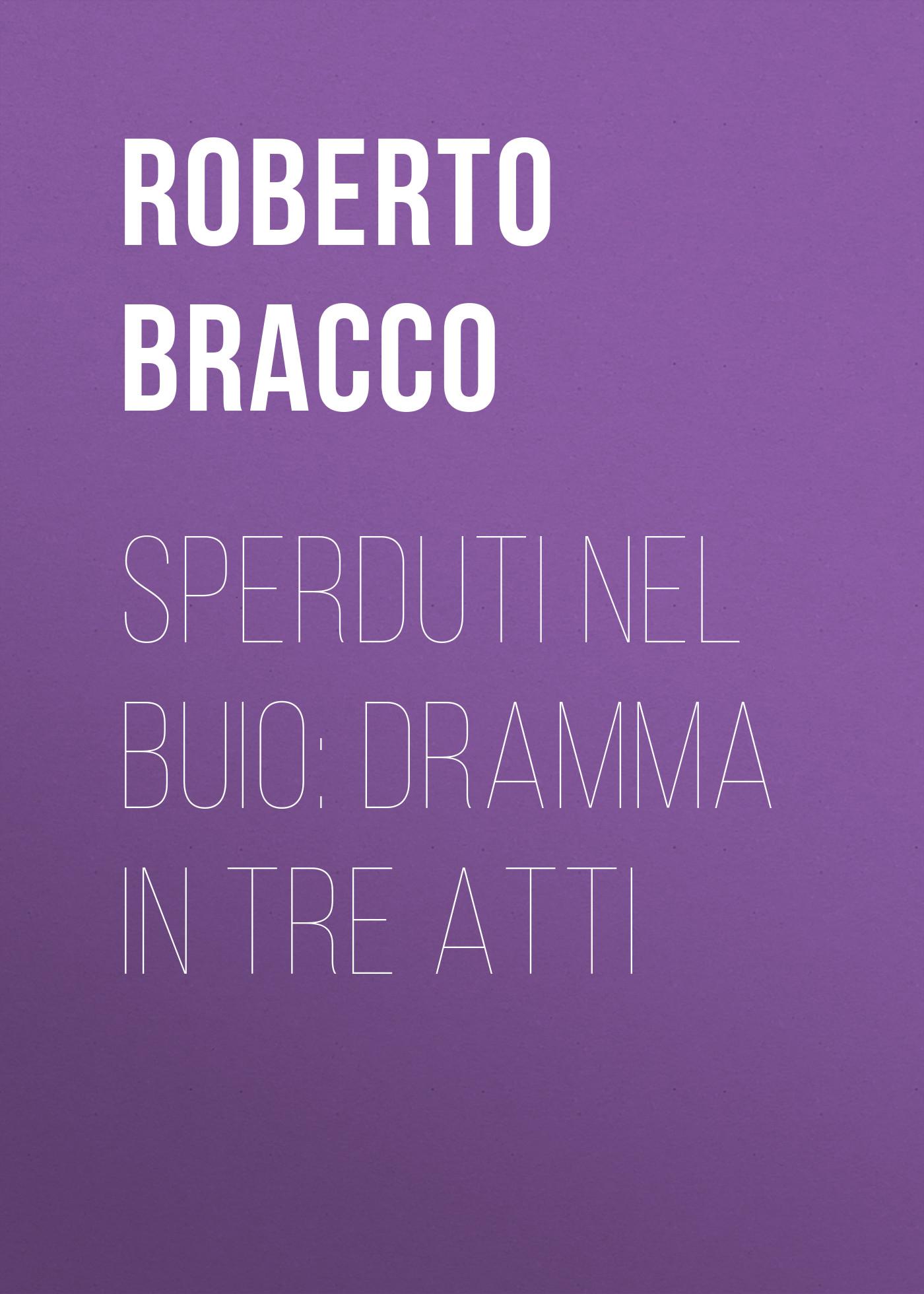 Bracco Roberto Sperduti nel buio: Dramma in tre atti bracco roberto nellina dramma in tre atti