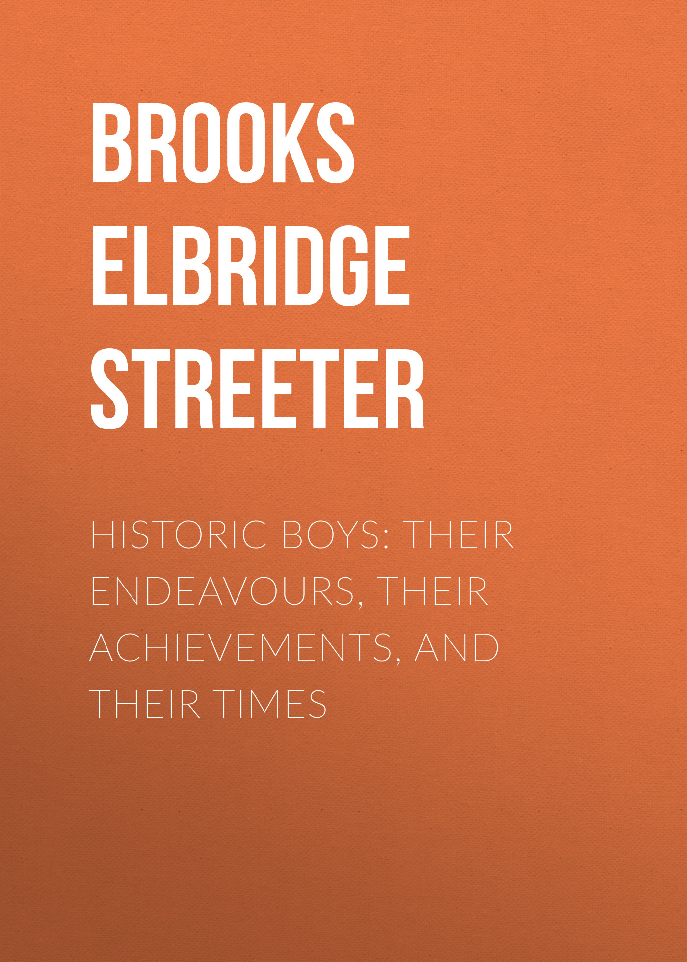 Brooks Elbridge Streeter Historic Boys: Their Endeavours, Their Achievements, and Their Times