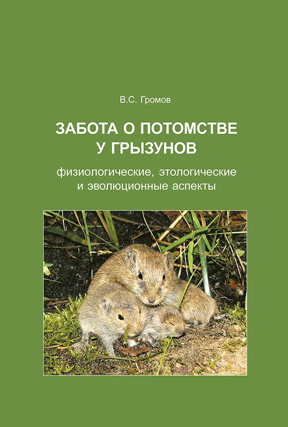 В. С. Громов Забота о потомстве у грызунов: физиологические, этологические и эволюционные аспекты в с громов эволюция социальности у млекопитающих