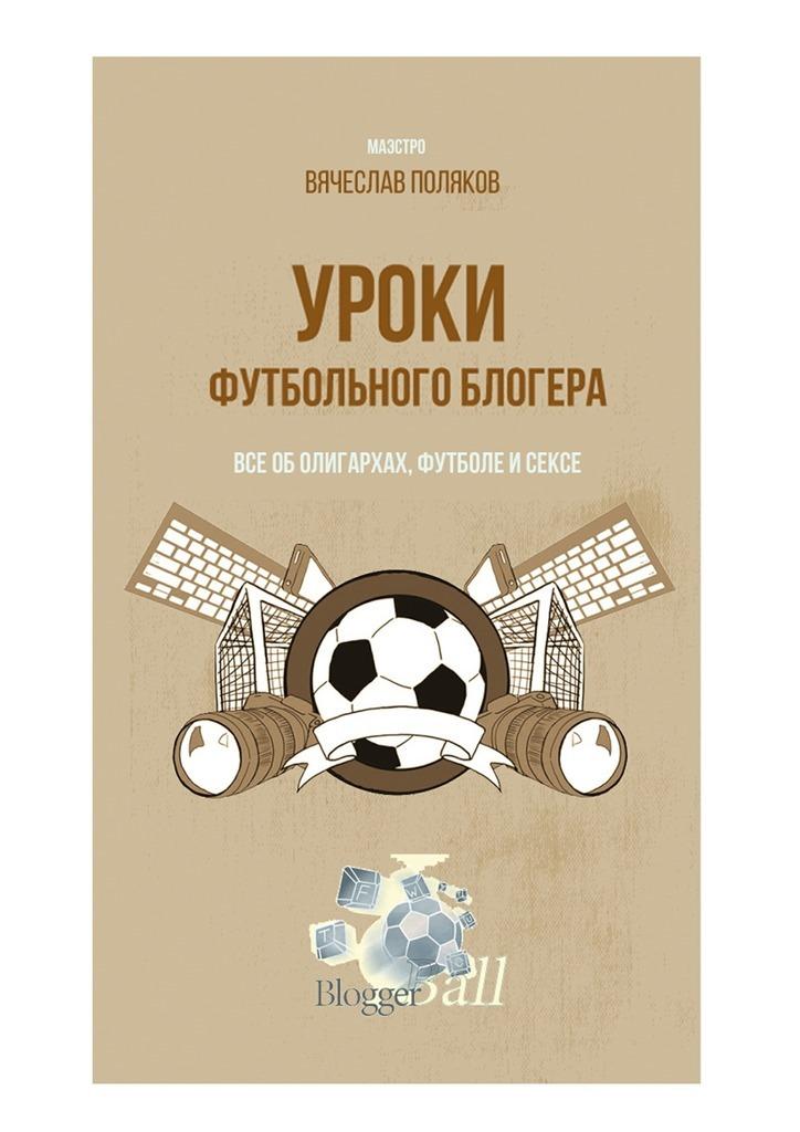 Вячеслав Петрович Поляков Уроки футбольного блогера. Все оболигархах, футболе исексе