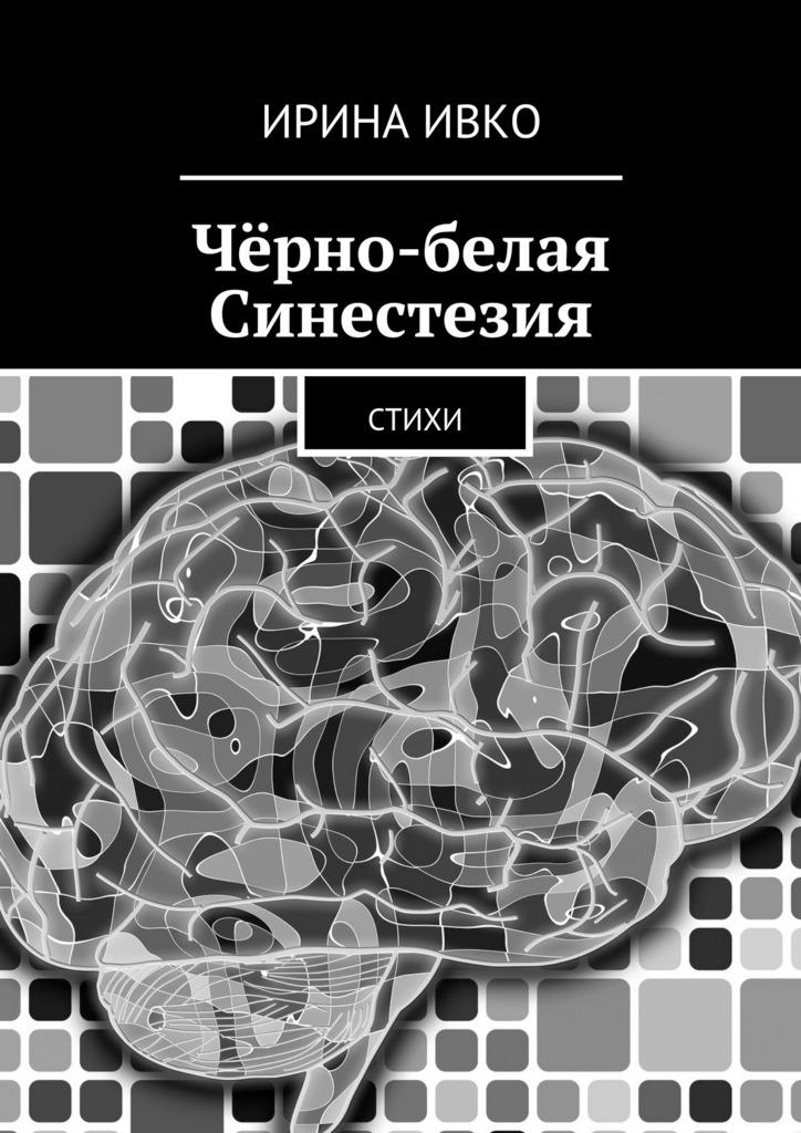 Ирина Ивко Чёрно-белая Синестезия. Стихи