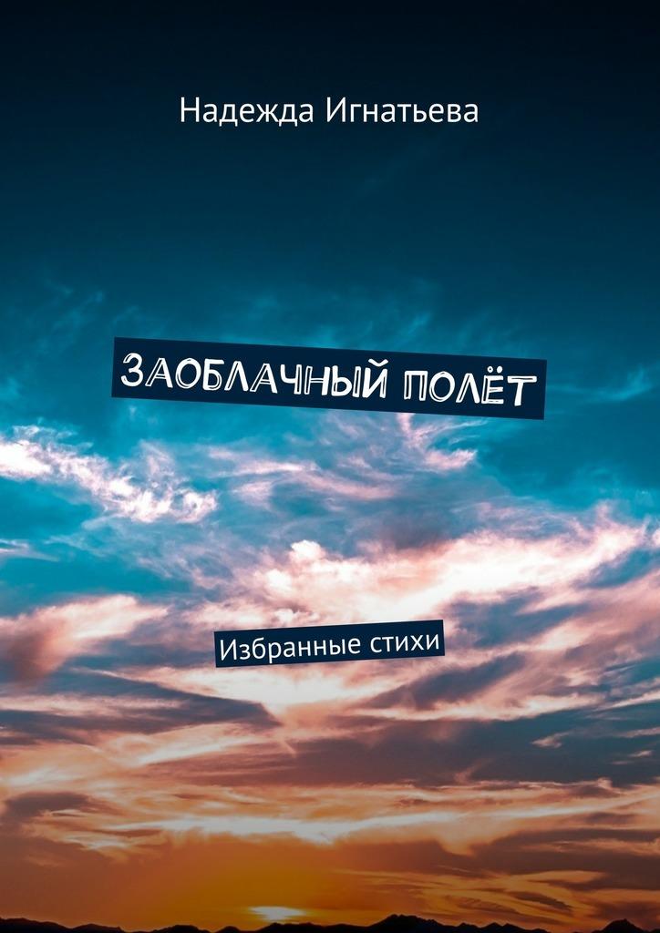 Надежда Игнатьева Заоблачный полёт. Избранные стихи все стихи