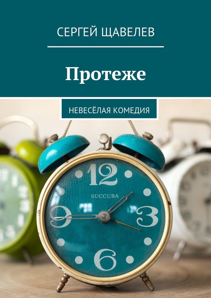 Сергей Щавелев Протеже. Невесёлая комедия
