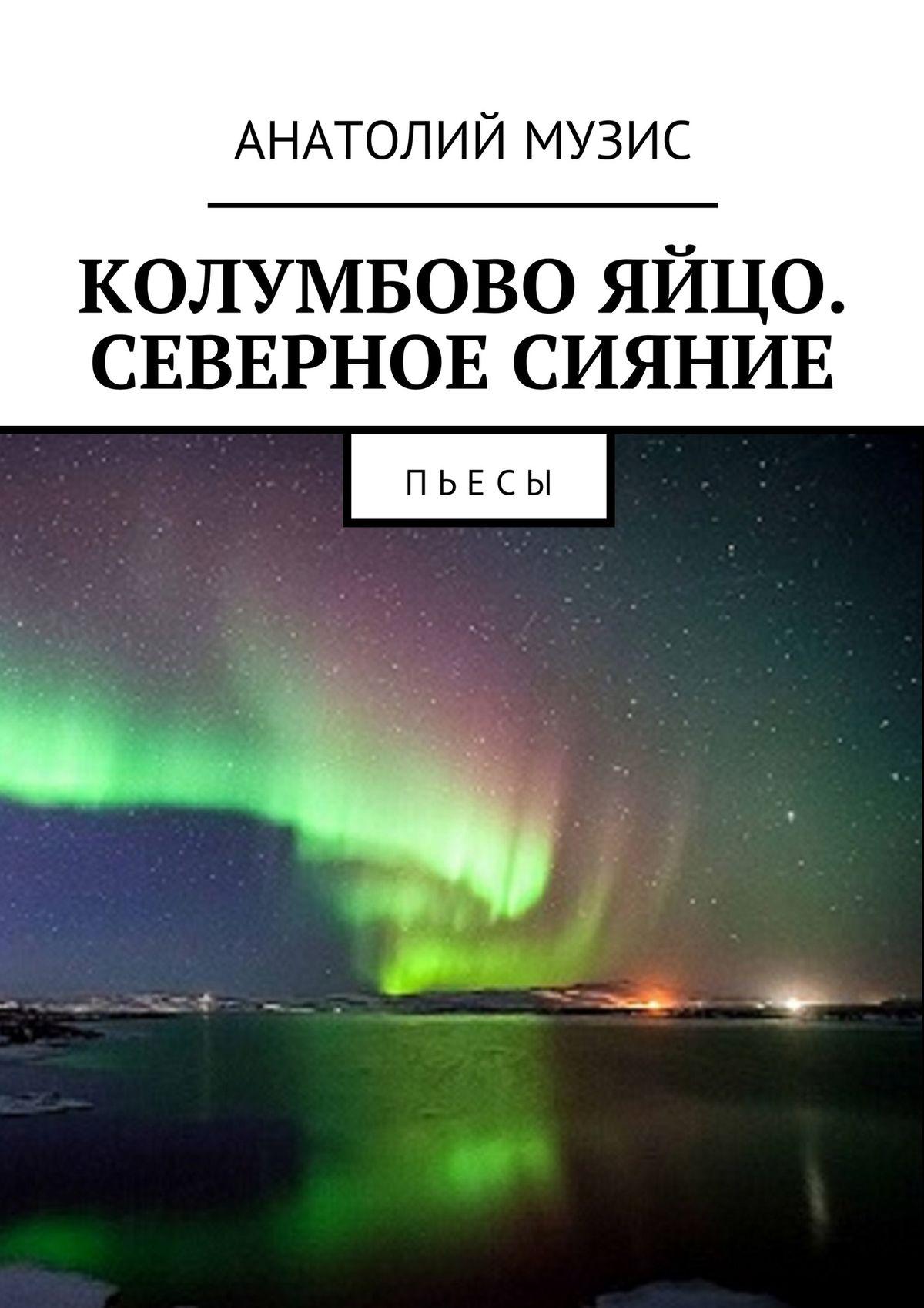 Анатолий Музис Колумбово яйцо. Северное сияние. Пьесы социальная акция пьесы жизни